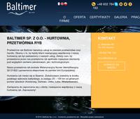 Baltimer Sp. z o.o -  jesteśmy firmą, która zajmuje się handlem i przetwórstwem ryb. Zależy nam na zadowoleniu klientów z naszych usług. Nasza firma posiada wszelkie niezbędne uprawnienia do eksportowania swoich produktów do państw UE. Zajmujemy się także filetowaniom i patroszeniem ryb bez względu na gatunek. Naszą specjalnością jest filet z dorsza, który jest wyznacznikiem jakości naszych usług. Serdecznie zapraszamy wszystkich do nawiązania owocnej współpracy z naszą firmą.  ./_thumb/baltimer.pl.png