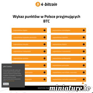 Interesujesz się kryptowalutami? Chciałbyś dowiedzieć się więcej na temat Bitcoin\'a? Zapraszamy na naszą stronę 4-bitcoin.com. Jest to strona poświęcona transakcjom opartym o najstarszą i najpopularniejszą kryptowalutę jaką jest Bitcoin. Znajdziesz tu głównie wykaz punktów na terenie całego kraju, w których akceptowane są płatności w Bitcoin\'ach, ale nie tylko. Jest tu także wiele przydatnych artykułów, które pomogą Ci zrozumieć i wykorzystać potęgę, jaką daje technologia Blockchain. Dowiesz się tutaj m.in. jak działa Bitcoin, co to jest Bitcoin, a także jak rozpocząć swoją przygodę z kryptowalutami. Strona jest wciąż aktualizowana i rozbudowywana o coraz to nowsze, coraz ciekawsze artykuły. Obszerna baza danych firm i organizacji akceptujących płatności w Bitcoin\'ach znacznie ułatwi Ci możliwość realizacji transakcji kryptowalutowych. Zachęcamy więc do odwiedzin!